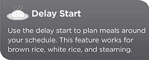 Delay Start | Use the delay start to plan meals around your schedule. This feature works for brown rice, white rice and steaming.